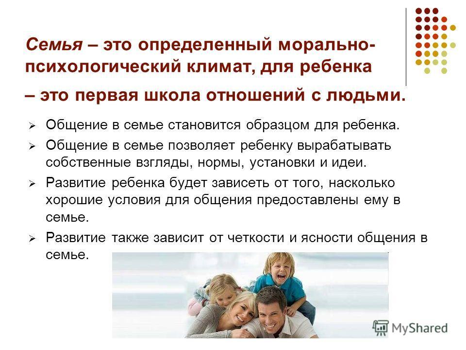 Семья – это определенный морально- психологический климат, для ребенка – это первая школа отношений с людьми. Общение в семье становится образцом для ребенка. Общение в семье позволяет ребенку вырабатывать собственные взгляды, нормы, установки и идеи