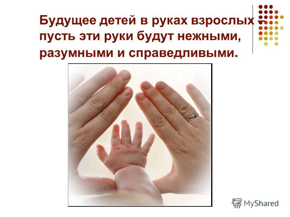 Будущее детей в руках взрослых – пусть эти руки будут нежными, разумными и справедливыми.