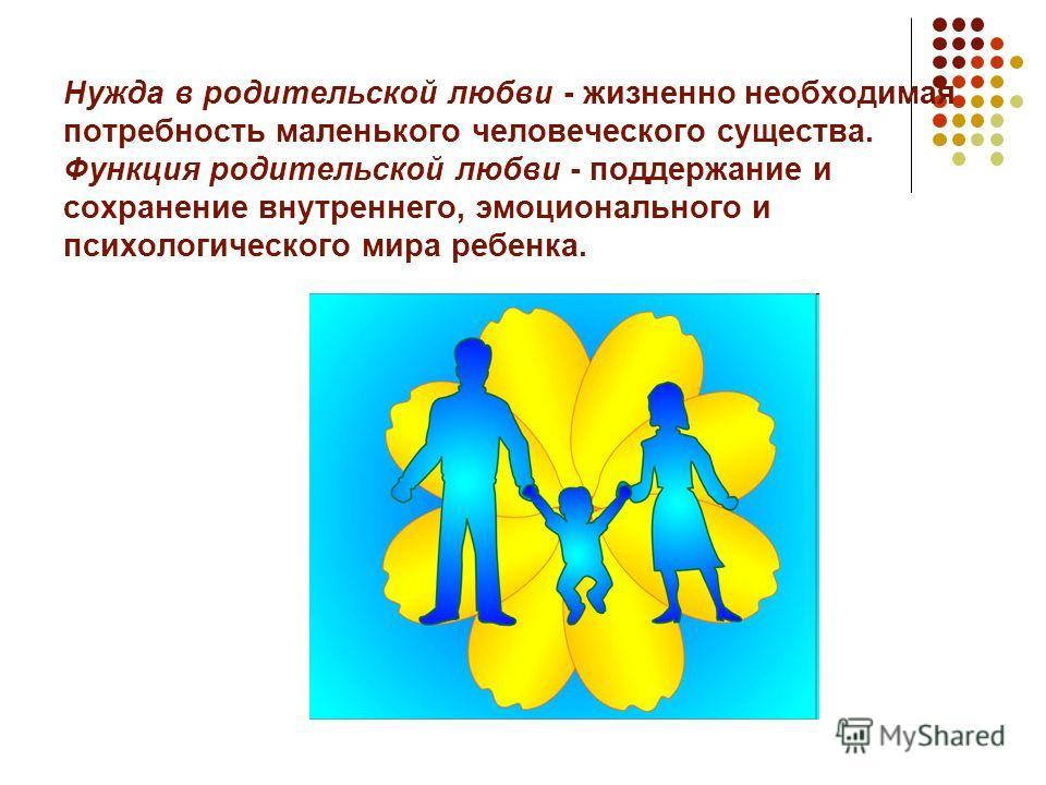 Нужда в родительской любви - жизненно необходимая потребность маленького человеческого существа. Функция родительской любви - поддержание и сохранение внутреннего, эмоционального и психологического мира ребенка.