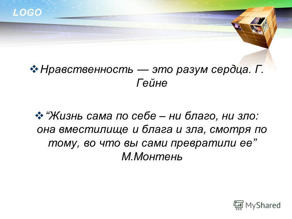 LOGO Нравственность это разум сердца. Г. Гейне Жизнь сама по себе – ни благо, ни зло: она вместилище и блага и зла, смотря по тому, во что вы сами превратили ее М.Монтень