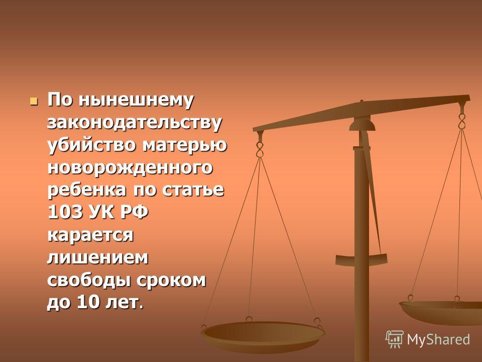 По нынешнему законодательству убийство матерью новорожденного ребенка по статье 103 УК РФ карается лишением свободы сроком до 10 лет.