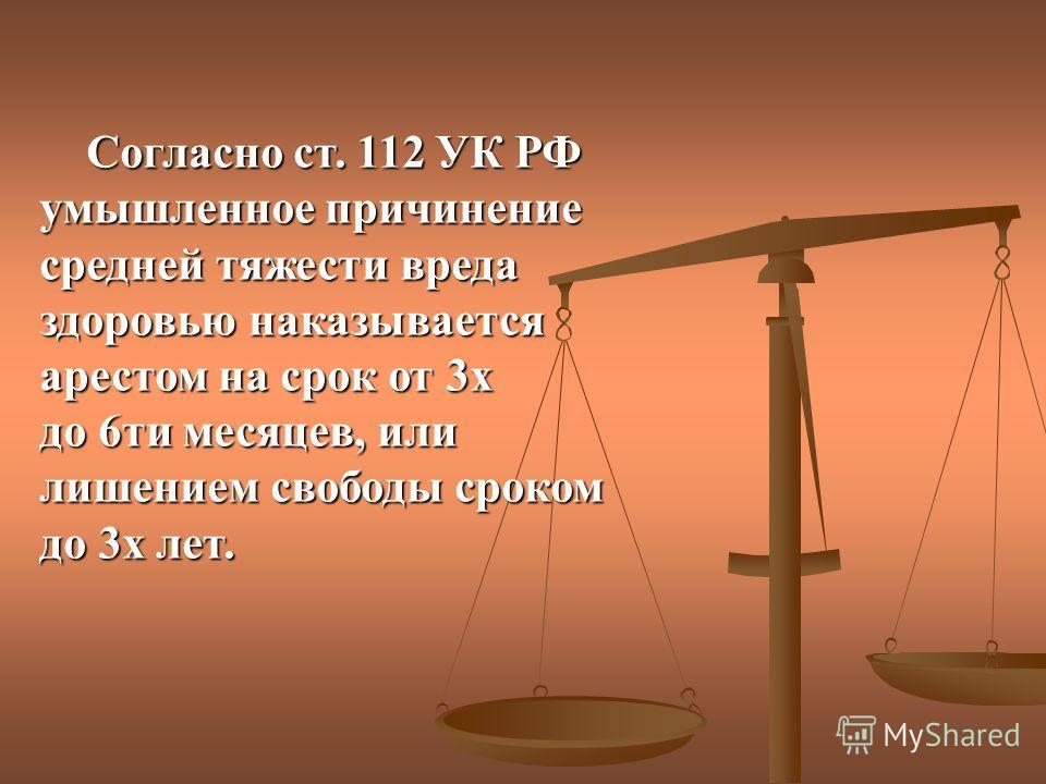 Согласно ст. 112 УК РФ умышленное причинение средней тяжести вреда здоровью наказывается арестом на срок от 3х до 6ти месяцев, или лишением свободы сроком до 3х лет.