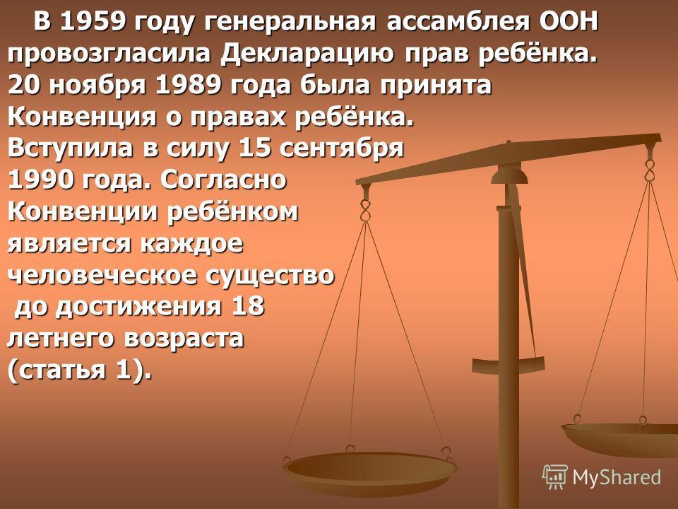 В 1959 году генеральная ассамблея ООН провозгласила Декларацию прав ребёнка. 20 ноября 1989 года была принята Конвенция о правах ребёнка. Вступила в силу 15 сентября 1990 года. Согласно Конвенции ребёнком является каждое человеческое существо до дост