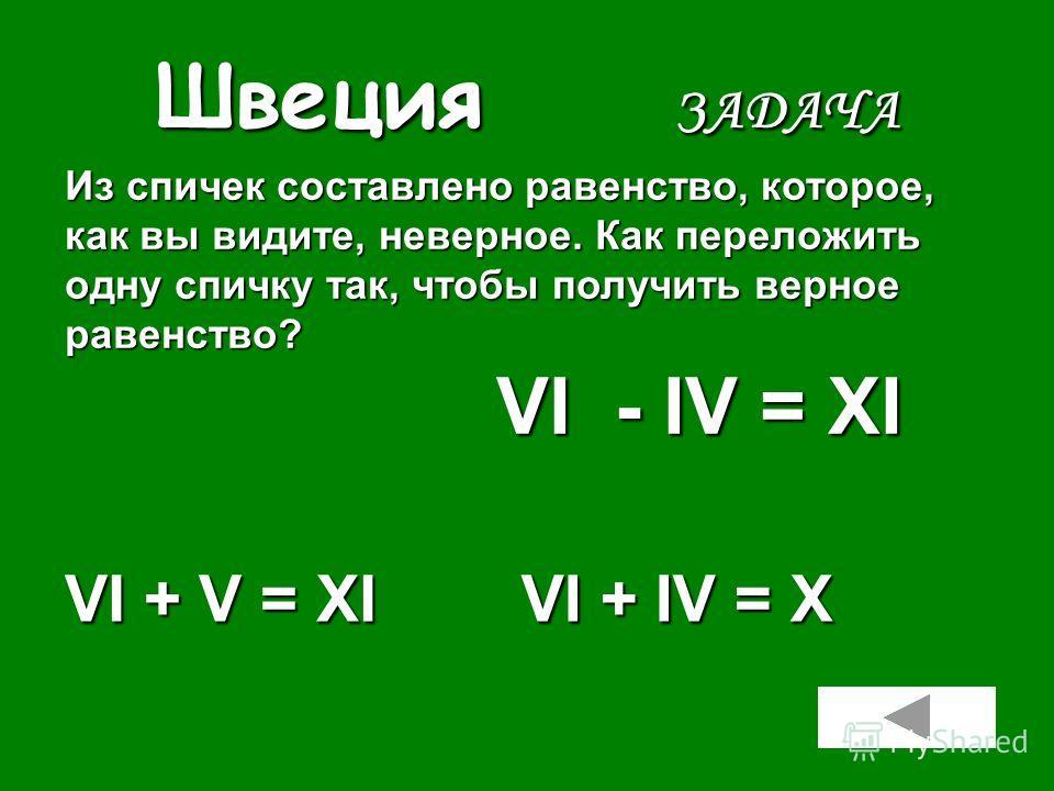Швеция ЗАДАЧА VI + V = XI VI + IV = X Из спичек составлено равенство, которое, как вы видите, неверное. Как переложить одну спичку так, чтобы получить верное равенство? VI - IV = ХI VI - IV = ХI