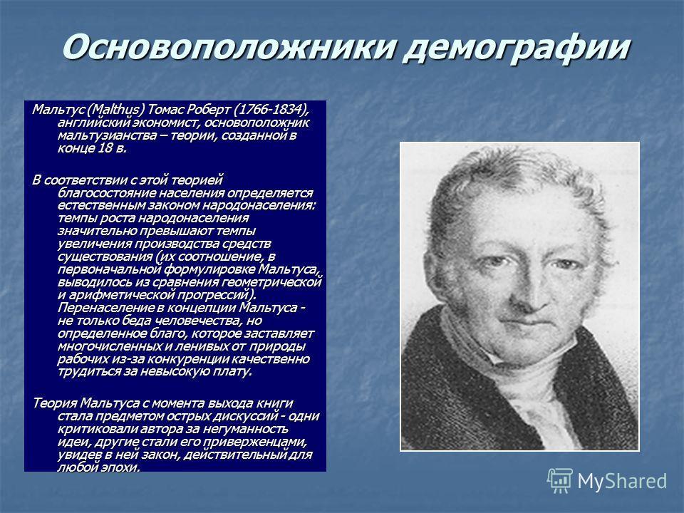 Мальтус (Malthus) Томас Роберт (1766-1834), английский экономист, основоположник мальтузианства – теории, созданной в конце 18 в. В соответствии с этой теорией благосостояние населения определяется естественным законом народонаселения: темпы роста на