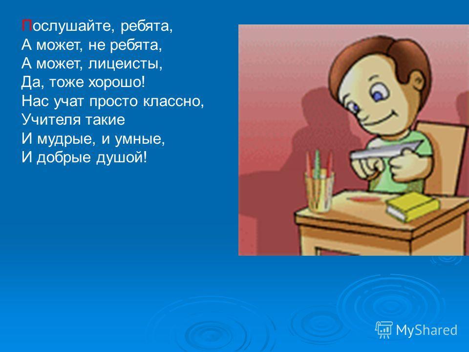 Послушайте, ребята, А может, не ребята, А может, лицеисты, Да, тоже хорошо! Нас учат просто классно, Учителя такие И мудрые, и умные, И добрые душой!