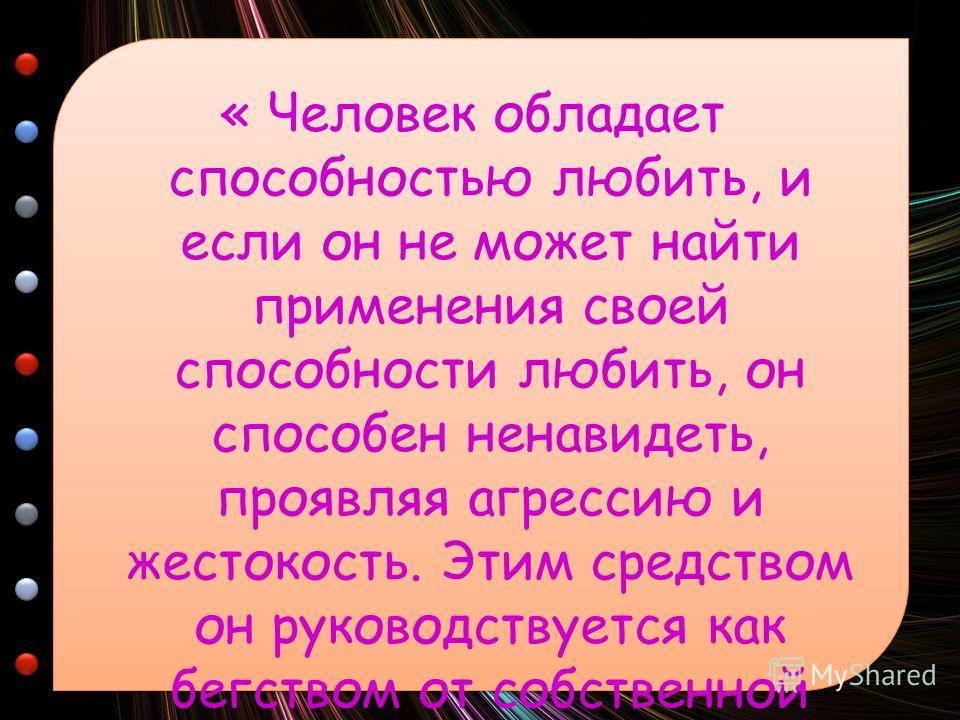 « Человек обладает способностью любить, и если он не может найти применения своей способности любить, он способен ненавидеть, проявляя агрессию и жестокость. Этим средством он руководствуется как бегством от собственной душевной боли…» Эрих Фромм