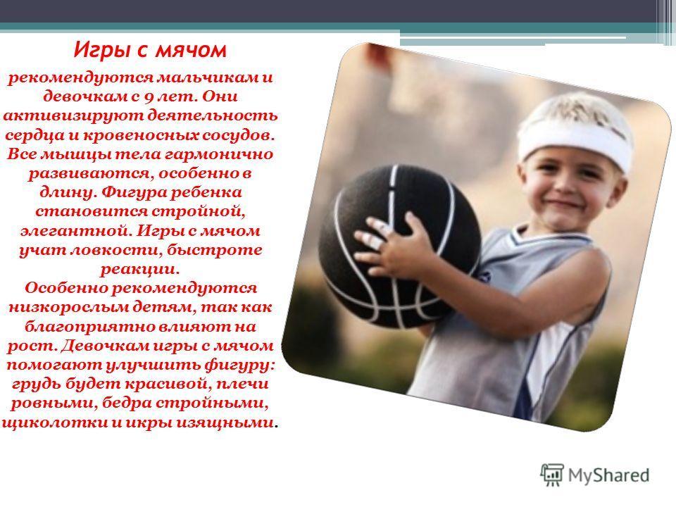 Игры с мячом рекомендуются мальчикам и девочкам с 9 лет. Они активизируют деятельность сердца и кровеносных сосудов. Все мышцы тела гармонично развиваются, особенно в длину. Фигура ребенка становится стройной, элегантной. Игры с мячом учат ловкости,
