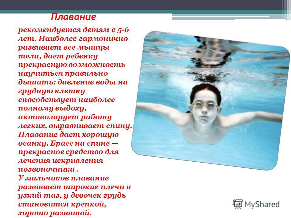 Плавание рекомендуется детям с 5-6 лет. Наиболее гармонично развивает все мышцы тела, дает ребенку прекрасную возможность научиться правильно дышать: давление воды на грудную клетку способствует наиболее полному выдоху, активизирует работу легких, вы