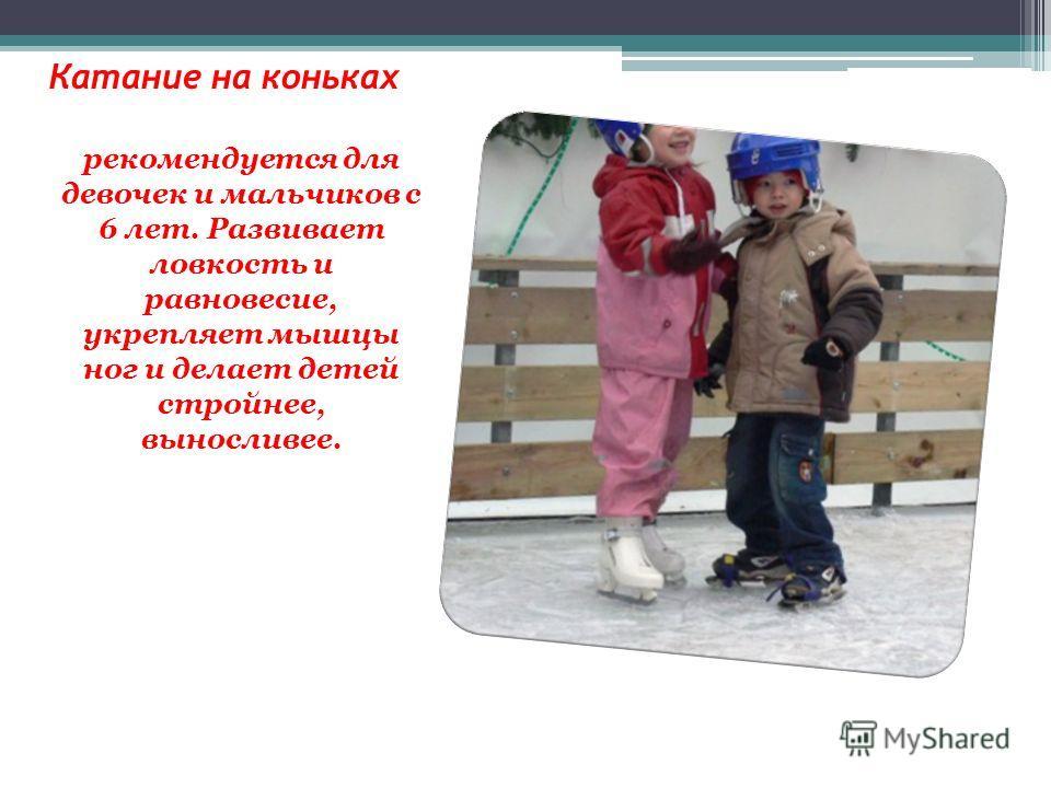 Катание на коньках рекомендуется для девочек и мальчиков с 6 лет. Развивает ловкость и равновесие, укрепляет мышцы ног и делает детей стройнее, выносливее.