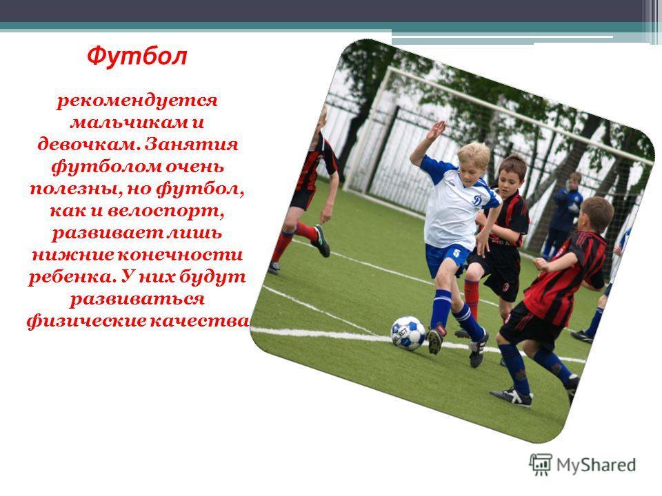 Футбол рекомендуется мальчикам и девочкам. Занятия футболом очень полезны, но футбол, как и велоспорт, развивает лишь нижние конечности ребенка. У них будут развиваться физические качества