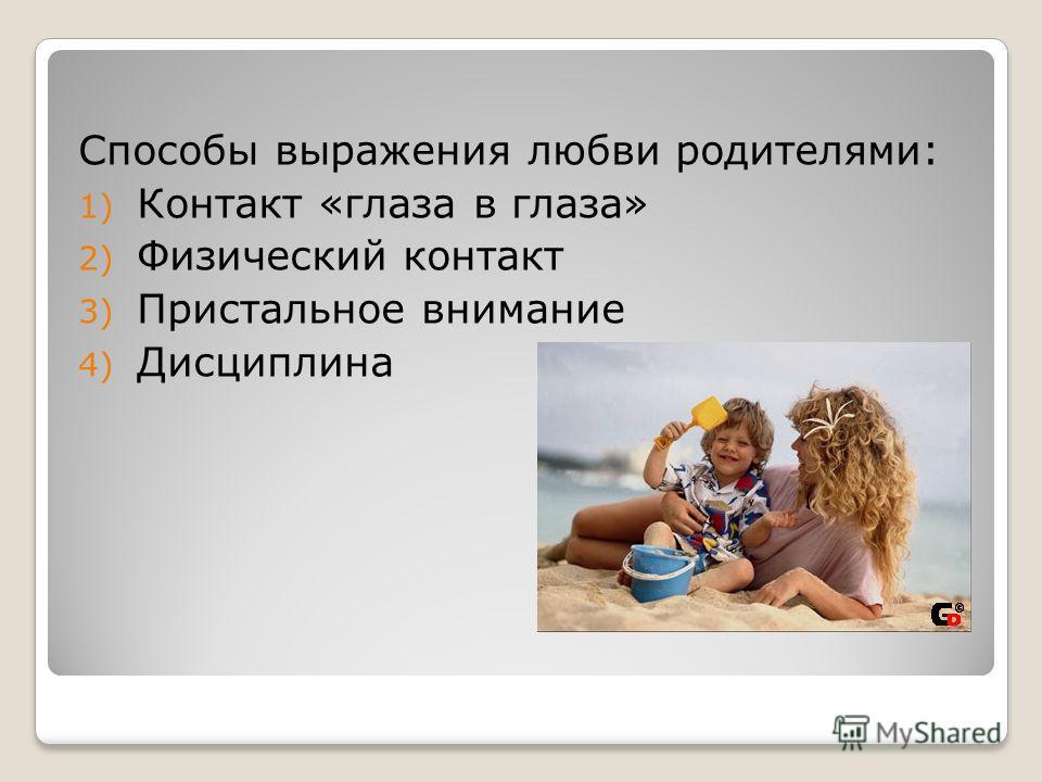 Способы выражения любви родителями: 1) Контакт «глаза в глаза» 2) Физический контакт 3) Пристальное внимание 4) Дисциплина