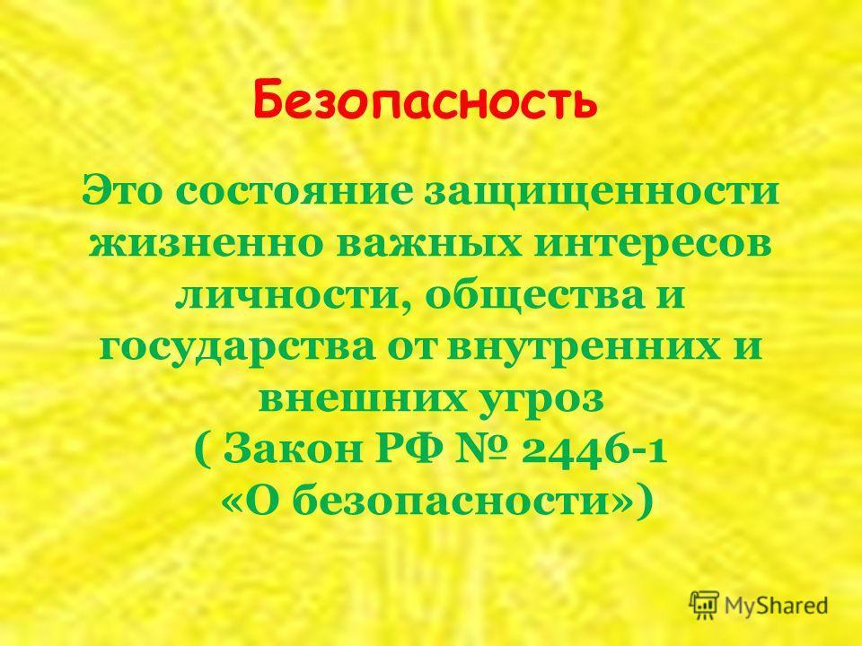 Это состояние защищенности жизненно важных интересов личности, общества и государства от внутренних и внешних угроз ( Закон РФ 2446-1 «О безопасности») Безопасность