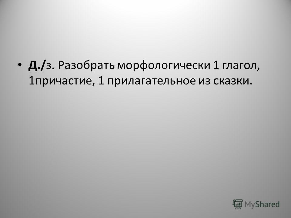 Д./з. Разобрать морфологически 1 глагол, 1причастие, 1 прилагательное из сказки.