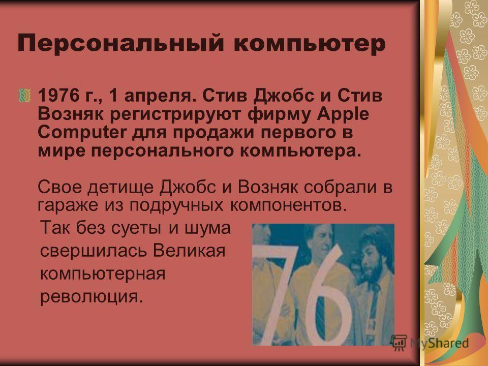 Персональный компьютер 1976 г., 1 апреля. Стив Джобс и Стив Возняк регистрируют фирму Apple Computer для продажи первого в мире персонального компьютера. Свое детище Джобс и Возняк собрали в гараже из подручных компонентов. Так без суеты и шума сверш