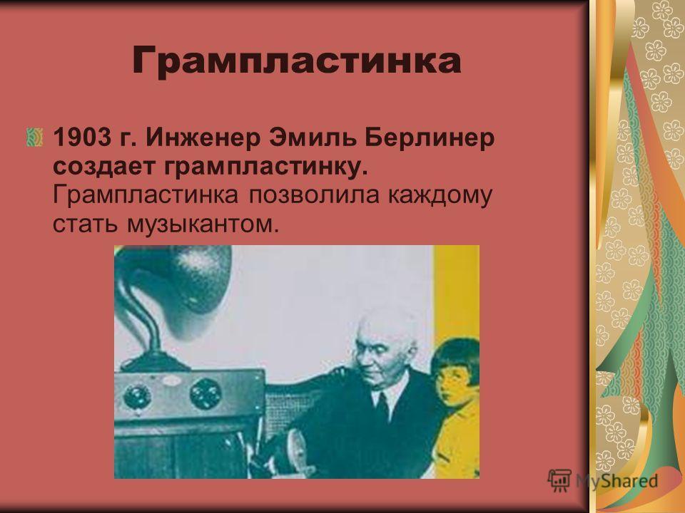 1903 г. Инженер Эмиль Берлинер создает грампластинку. Грампластинка позволила каждому стать музыкантом. Грампластинка