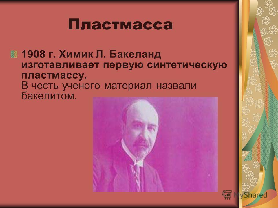 Пластмасса 1908 г. Химик Л. Бакеланд изготавливает первую синтетическую пластмассу. В честь ученого материал назвали бакелитом.