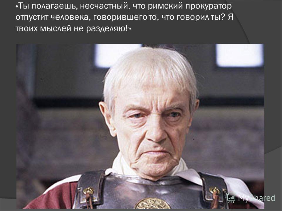 «Ты полагаешь, несчастный, что римский прокуратор отпустит человека, говорившего то, что говорил ты? Я твоих мыслей не разделяю!»