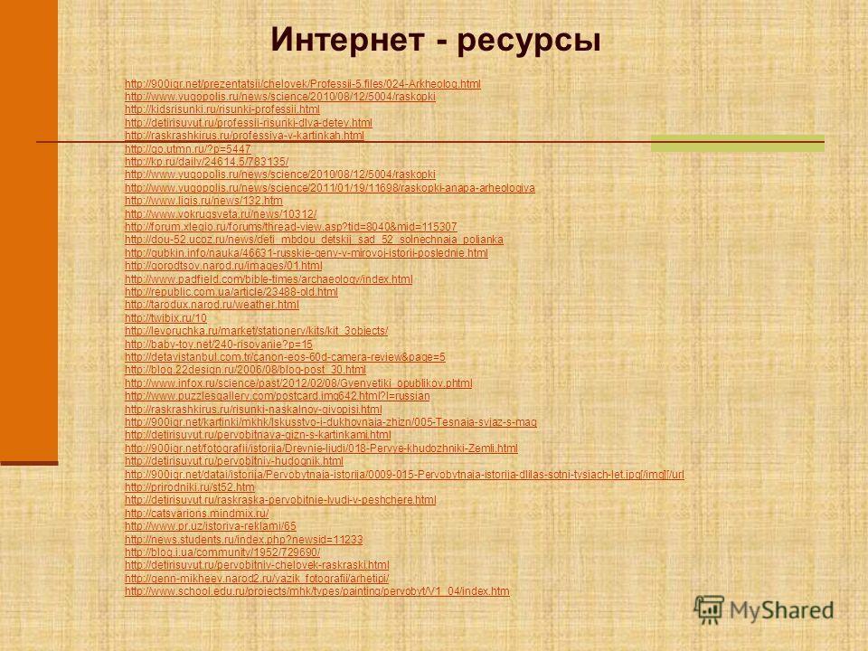 Интернет - ресурсы http://900igr.net/prezentatsii/chelovek/Professii-5.files/024-Arkheolog.html http://www.yugopolis.ru/news/science/2010/08/12/5004/raskopki http://kidsrisunki.ru/risunki-professii.html http://detirisuyut.ru/professii-risunki-dlya-de
