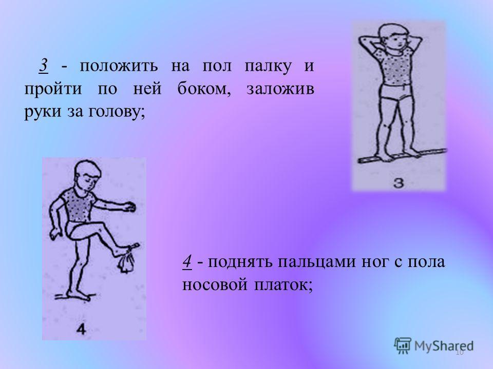 10 3 - положить на пол палку и пройти по ней боком, заложив руки зa голову; 4 - поднять пальцами ног с пола носовой платок;