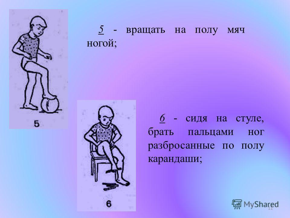 11 5 - вращать на полу мяч ногой; 6 - сидя на стуле, брать пальцами ног разбросанные по полу карандаши;