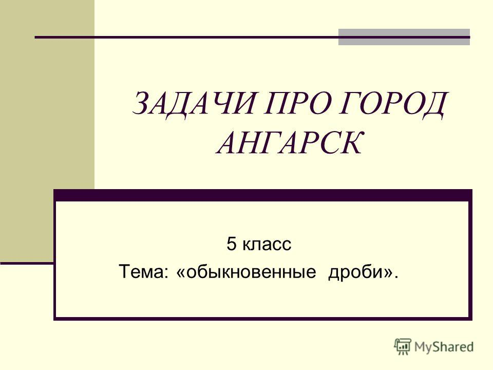 ЗАДАЧИ ПРО ГОРОД АНГАРСК 5 класс Тема: «обыкновенные дроби».