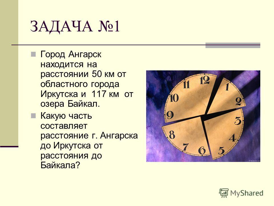 ЗАДАЧА 1 Город Ангарск находится на расстоянии 50 км от областного города Иркутска и 117 км от озера Байкал. Какую часть составляет расстояние г. Ангарска до Иркутска от расстояния до Байкала?