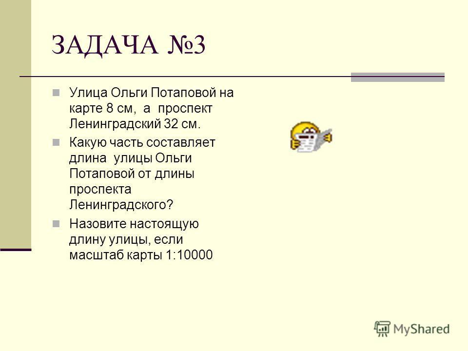 ЗАДАЧА 3 Улица Ольги Потаповой на карте 8 см, а проспект Ленинградский 32 см. Какую часть составляет длина улицы Ольги Потаповой от длины проспекта Ленинградского? Назовите настоящую длину улицы, если масштаб карты 1:10000