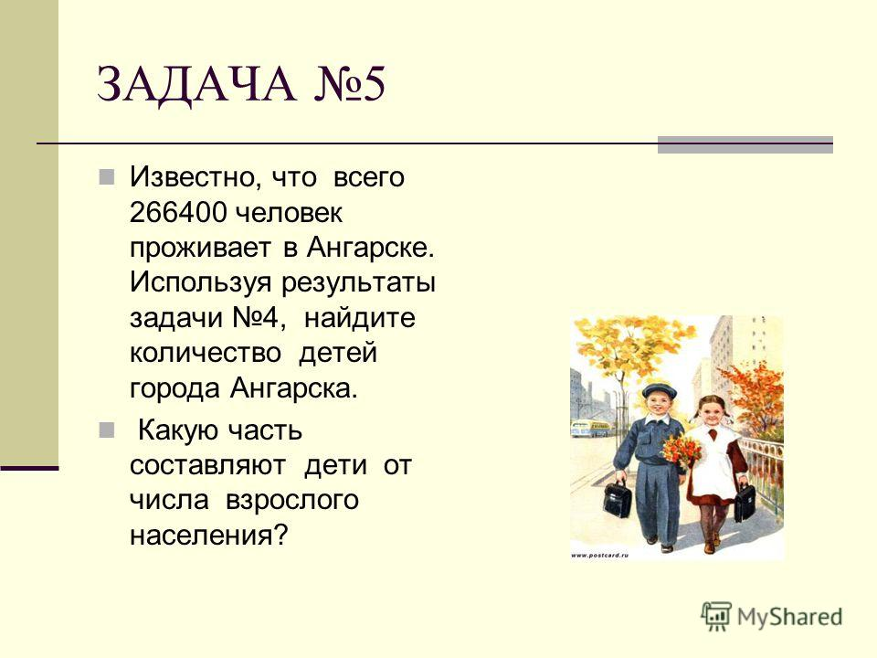 ЗАДАЧА 5 Известно, что всего 266400 человек проживает в Ангарске. Используя результаты задачи 4, найдите количество детей города Ангарска. Какую часть составляют дети от числа взрослого населения?