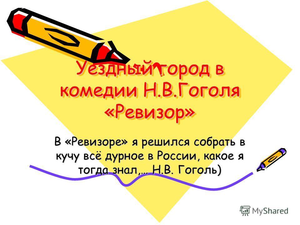 Уездный город в комедии Н.В.Гоголя «Ревизор» В «Ревизоре» я решился собрать в кучу всё дурное в России, какое я тогда знал,… Н.В. Гоголь)