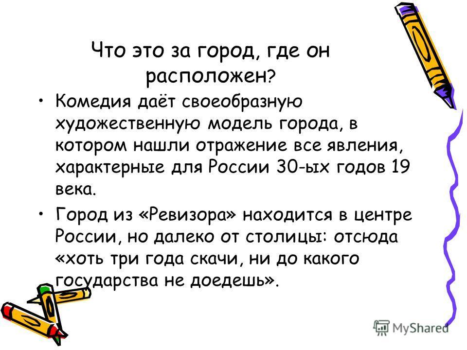 Что это за город, где он расположен ? Комедия даёт своеобразную художественную модель города, в котором нашли отражение все явления, характерные для России 30-ых годов 19 века. Город из «Ревизора» находится в центре России, но далеко от столицы: отсю