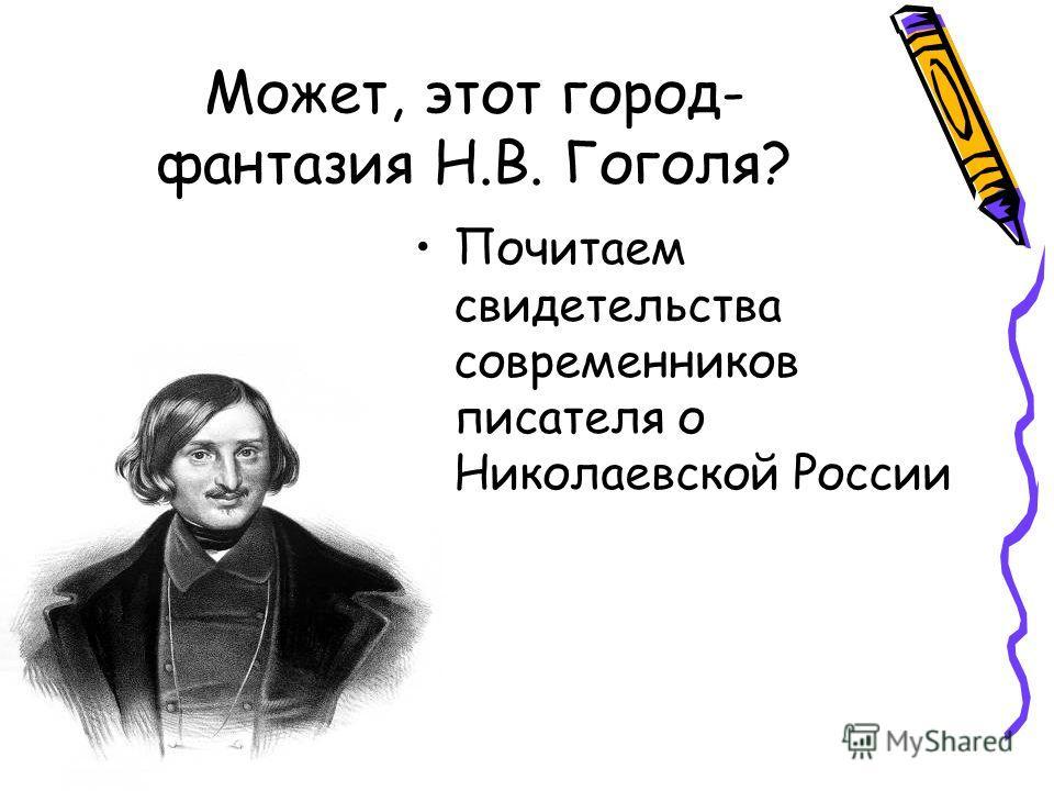 Может, этот город- фантазия Н.В. Гоголя? Почитаем свидетельства современников писателя о Николаевской России