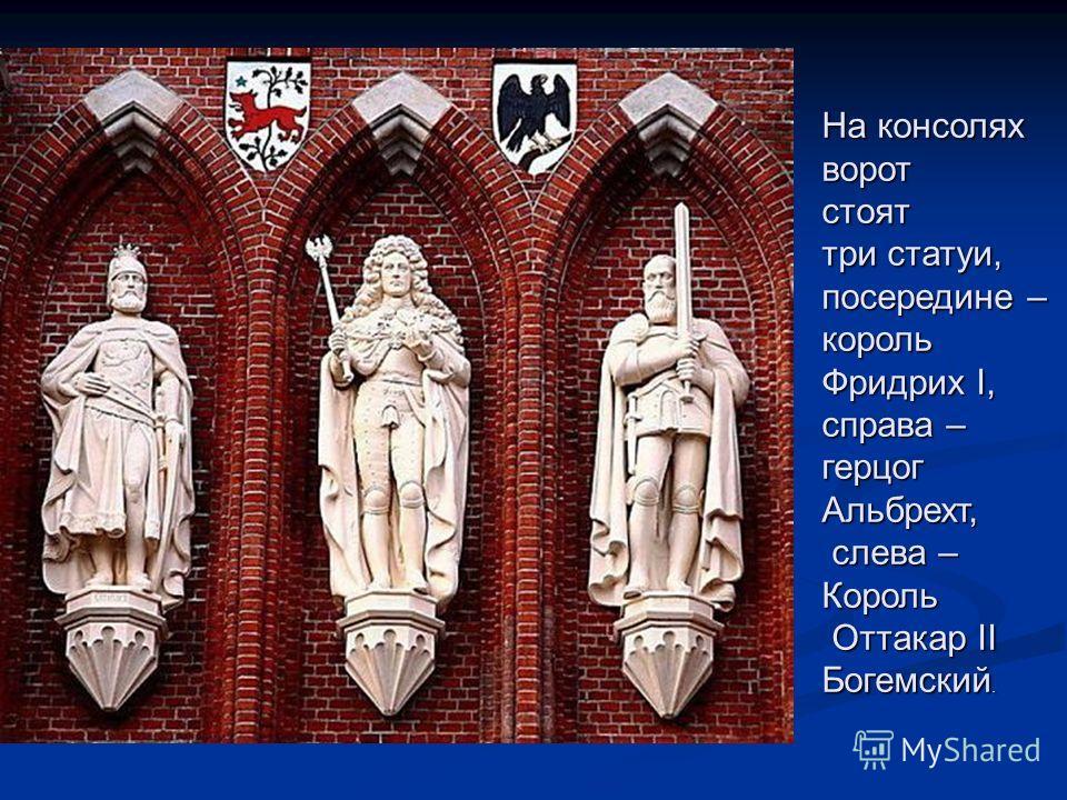 На консолях воротстоят три статуи, посередине – король Фридрих I, справа – герцогАльбрехт, слева – слева –Король Оттакар II Оттакар II Богемский.