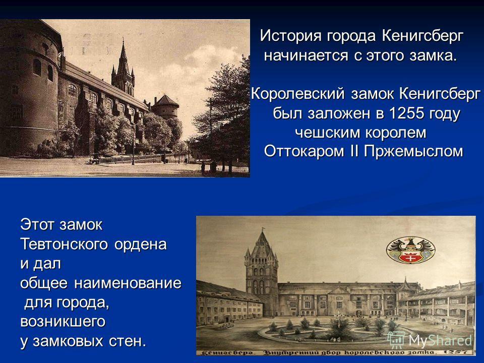 История города Кенигсберг История города Кенигсберг начинается с этого замка. начинается с этого замка. Королевский замок Кенигсберг был заложен в 1255 году был заложен в 1255 году чешским королем чешским королем Оттокаром II Пржемыслом Оттокаром II