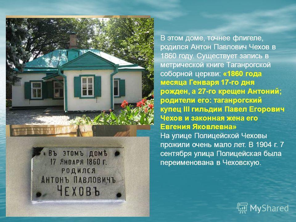 В этом доме, точнее флигеле, родился Антон Павлович Чехов в 1860 году. Существует запись в метрической книге Таганрогской соборной церкви: «1860 года месяца Генваря 17-го дня рожден, а 27-го крещен Антоний; родители его: таганрогский купец III гильди