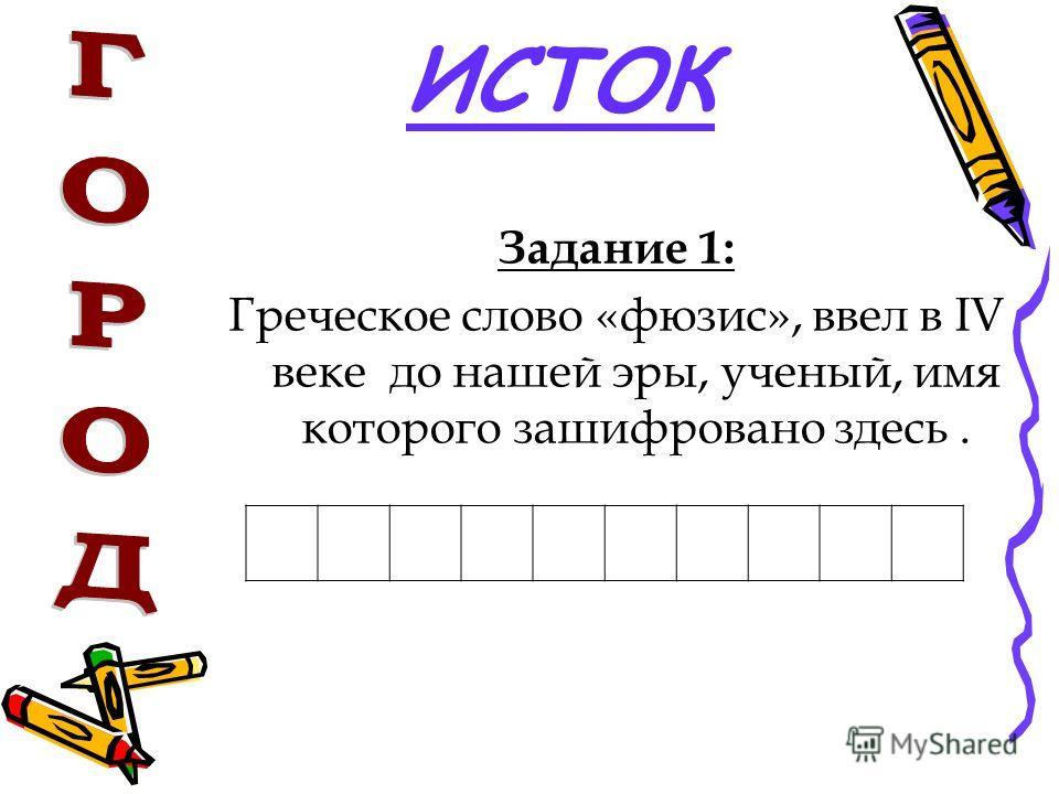ИСТОК Задание 1: Греческое слово «фюзис», ввел в IV веке до нашей эры, ученый, имя которого зашифровано здесь.