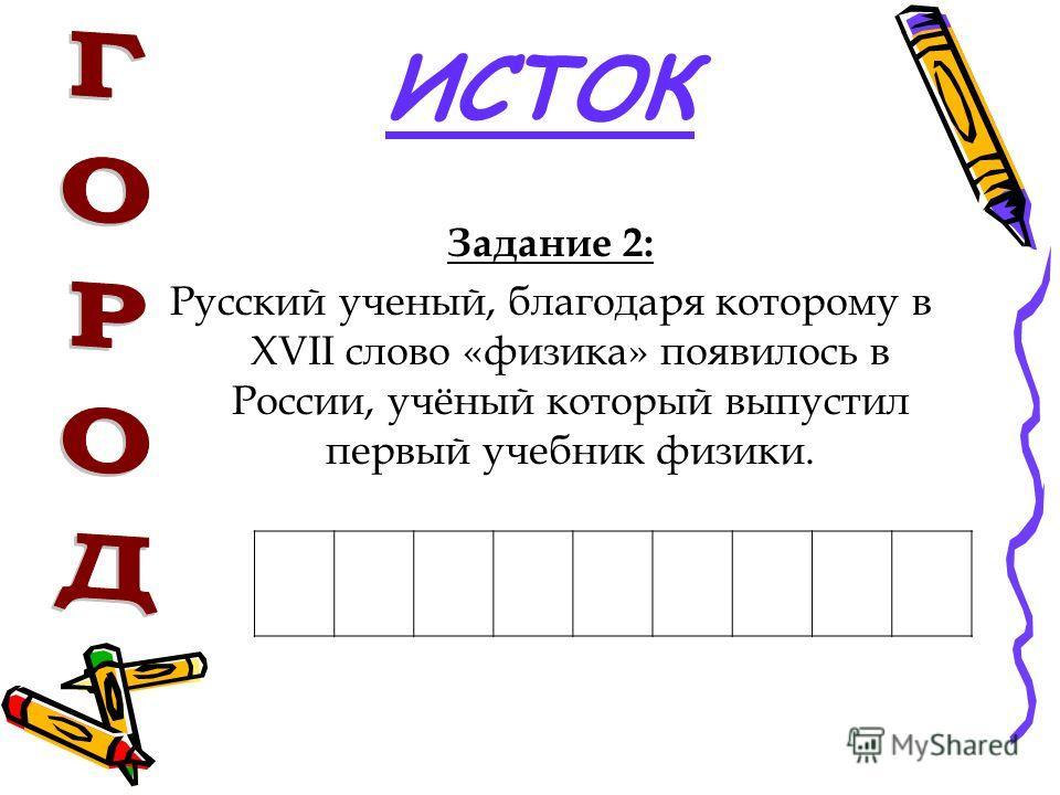 ИСТОК Задание 2: Русский ученый, благодаря которому в XVII слово «физика» появилось в России, учёный который выпустил первый учебник физики.