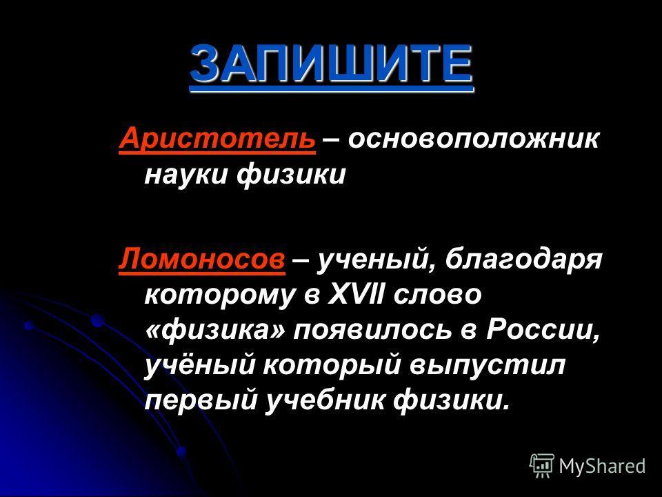 ЗАПИШИТЕ Аристотель – основоположник науки физики Ломоносов – ученый, благодаря которому в XVII слово «физика» появилось в России, учёный который выпустил первый учебник физики.
