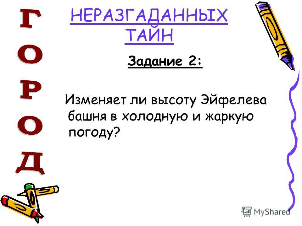 НЕРАЗГАДАННЫХ ТАЙН Задание 2: Изменяет ли высоту Эйфелева башня в холодную и жаркую погоду?