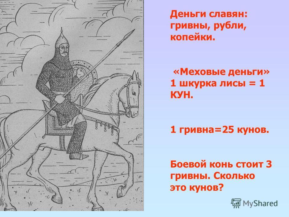 Деньги славян: гривны, рубли, копейки. «Меховые деньги» 1 шкурка лисы = 1 КУН. 1 гривна=25 кунов. Боевой конь стоит 3 гривны. Сколько это кунов?