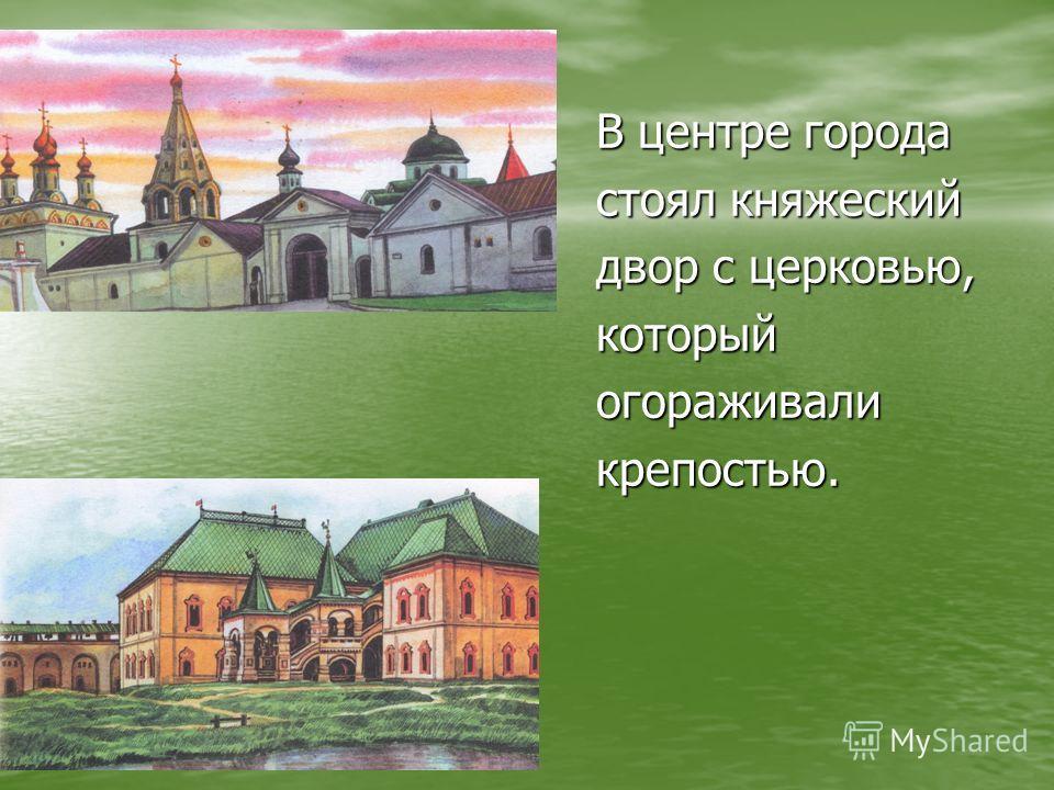 В центре города стоял княжеский двор с церковью, которыйогораживаликрепостью.