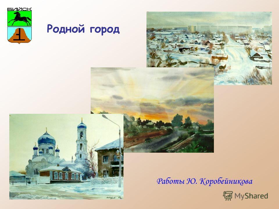 Родной город Работы Ю. Коробейникова
