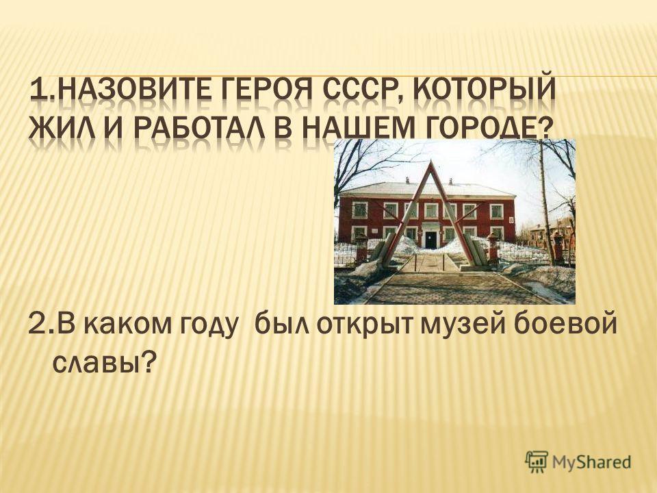 2.В каком году был открыт музей боевой славы?