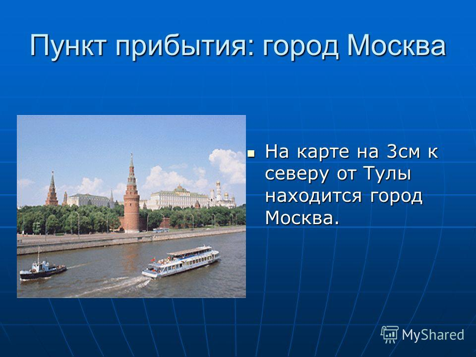 Пункт прибытия: город Москва На карте на 3см к северу от Тулы находится город Москва. На карте на 3см к северу от Тулы находится город Москва.