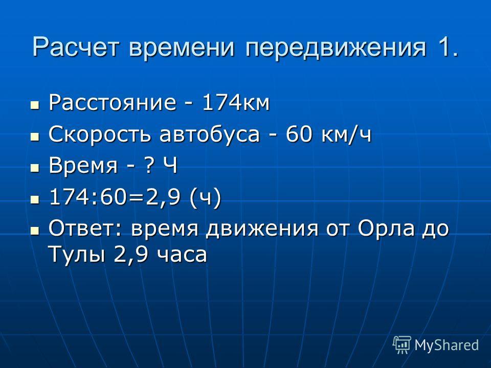 Расчет времени передвижения 1. Расстояние - 174км Расстояние - 174км Скорость автобуса - 60 км/ч Скорость автобуса - 60 км/ч Время - ? Ч Время - ? Ч 174:60=2,9 (ч) 174:60=2,9 (ч) Ответ: время движения от Орла до Тулы 2,9 часа Ответ: время движения от