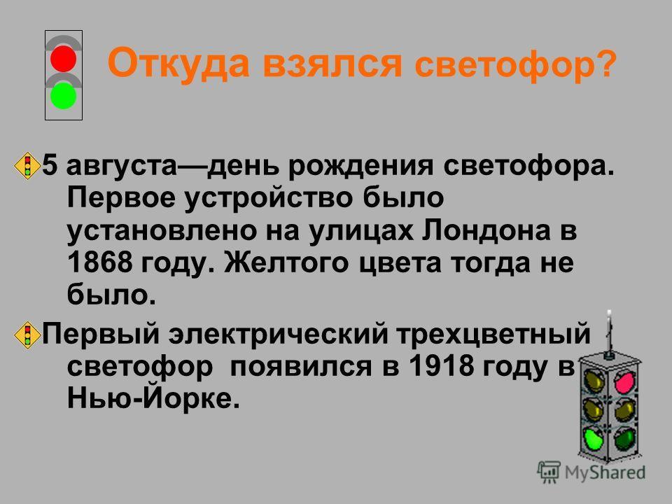 Откуда взялся светофор? 5 августадень рождения светофора. Первое устройство было установлено на улицах Лондона в 1868 году. Желтого цвета тогда не было. Первый электрический трехцветный светофор появился в 1918 году в Нью-Йорке.