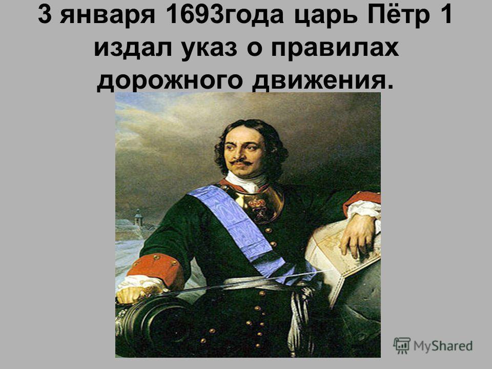 3 января 1693года царь Пётр 1 издал указ о правилах дорожного движения.