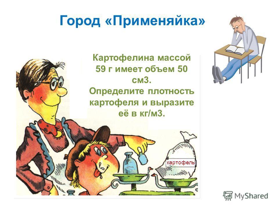 Город «Применяйка» картофель Картофелина массой 59 г имеет объем 50 см3. Определите плотность картофеля и выразите её в кг/м3.