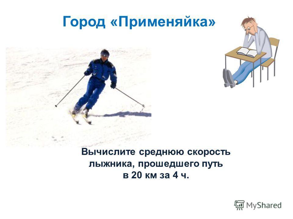 Город «Применяйка» Вычислите среднюю скорость лыжника, прошедшего путь в 20 км за 4 ч.