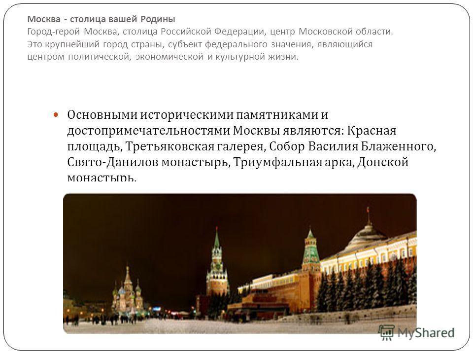 Москва - столица вашей Родины Город - герой Москва, столица Российской Федерации, центр Московской области. Это крупнейший город страны, субъект федерального значения, являющийся центром политической, экономической и культурной жизни. Основными истор